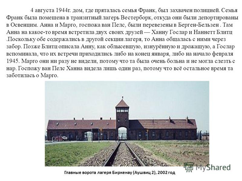 4 августа 1944г. дом, где пряталась семья Франк, был захвачен полицией. Семья Франк была помещена в транзитный лагерь Вестерборк, откуда они были депортированы в Освенцим. Анна и Марго, госпожа ван Пелс, были перевезены в Берген-Бельзен. Там Анна на