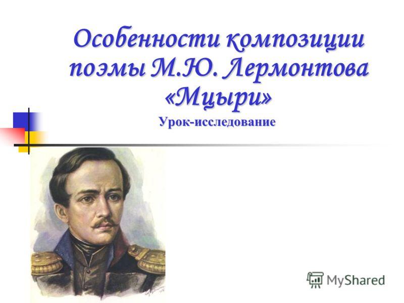 Особенности композиции поэмы М.Ю. Лермонтова «Мцыри» Урок-исследование