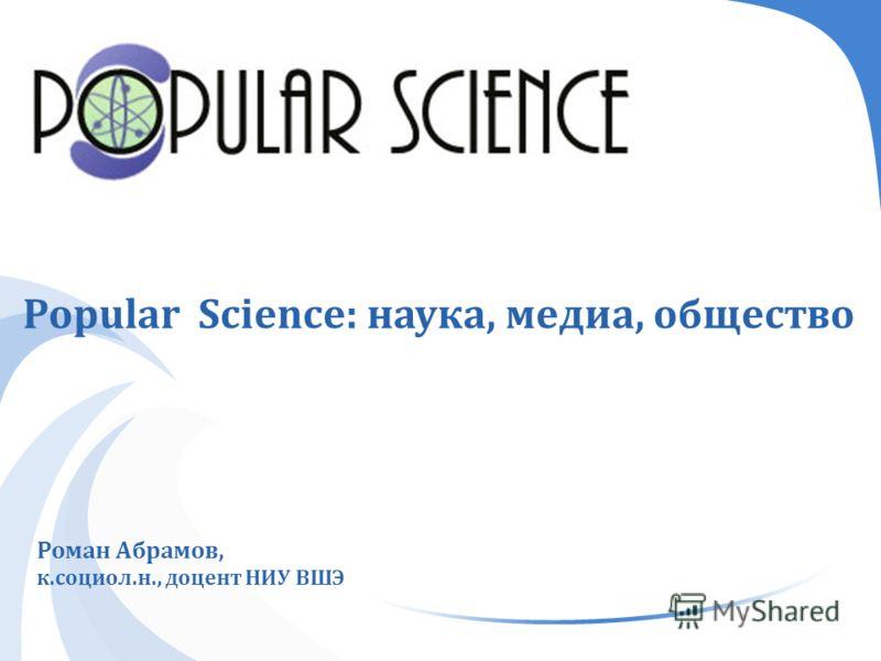 Popular Science: наука, медиа, общество Роман Абрамов, к. социол. н., доцент НИУ ВШЭ