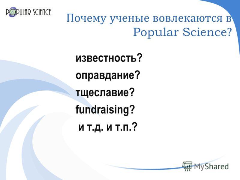 Почему ученые вовлекаются в Popular Science? известность? оправдание? тщеславие? fundraising? и т.д. и т.п.?