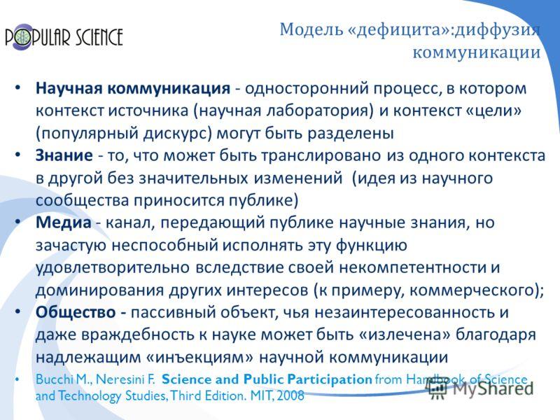Модель « дефицита »: диффузия коммуникации Научная коммуникация - односторонний процесс, в котором контекст источника ( научная лаборатория ) и контекст « цели » ( популярный дискурс ) могут быть разделены Знание - то, что может быть транслировано из