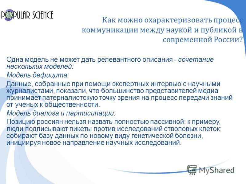 Как можно охарактеризовать процесс коммуникации между наукой и публикой в современной России ? Одна модель не может дать релевантного описания - сочетание нескольких моделей: Модель дефицита: Данные, собранные при помощи экспертных интервью с научным