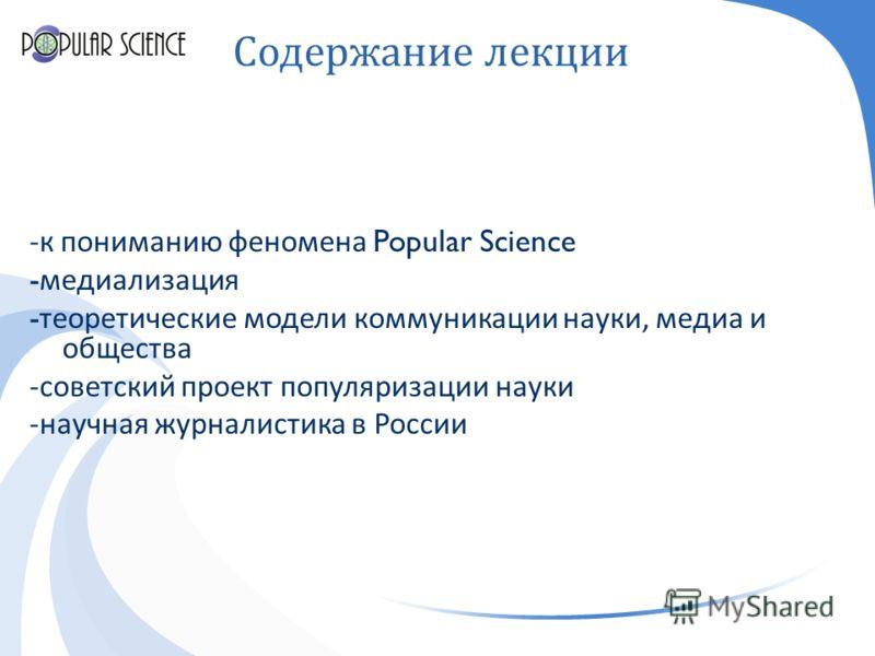 Содержание лекции - к пониманию феномена Popular Science - медиализация - теоретические модели коммуникации науки, медиа и общества - советский проект популяризации науки - научная журналистика в России