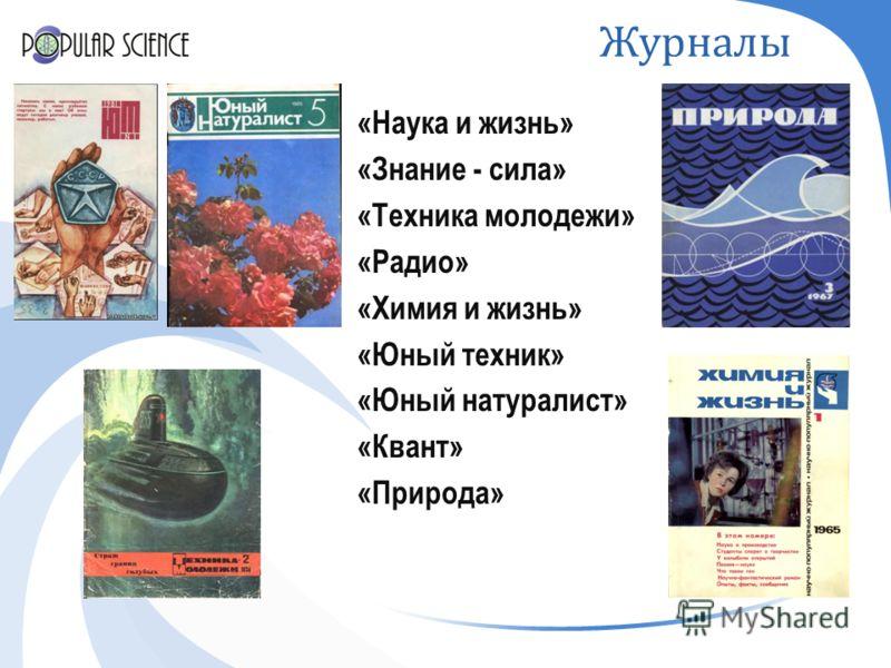 Журналы «Наука и жизнь» «Знание - сила» «Техника молодежи» «Радио» «Химия и жизнь» «Юный техник» «Юный натуралист» «Квант» «Природа»