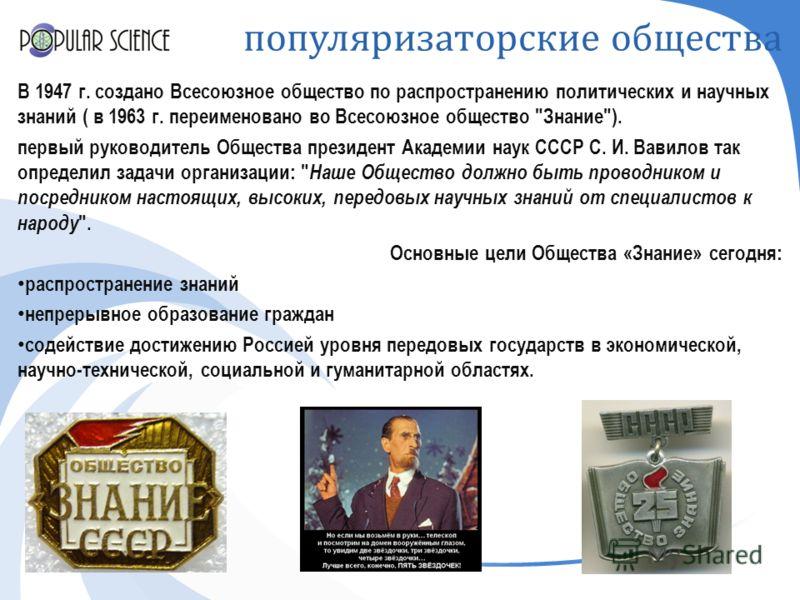 популяризаторские общества В 1947 г. создано Всесоюзное общество по распространению политических и научных знаний ( в 1963 г. переименовано во Всесоюзное общество