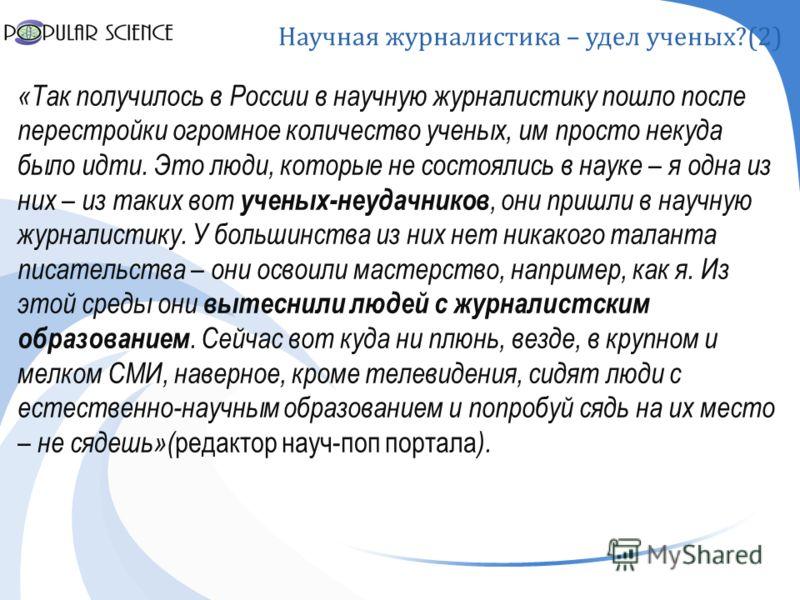 Научная журналистика – удел ученых ?(2) «Так получилось в России в научную журналистику пошло после перестройки огромное количество ученых, им просто некуда было идти. Это люди, которые не состоялись в науке – я одна из них – из таких вот ученых-неуд