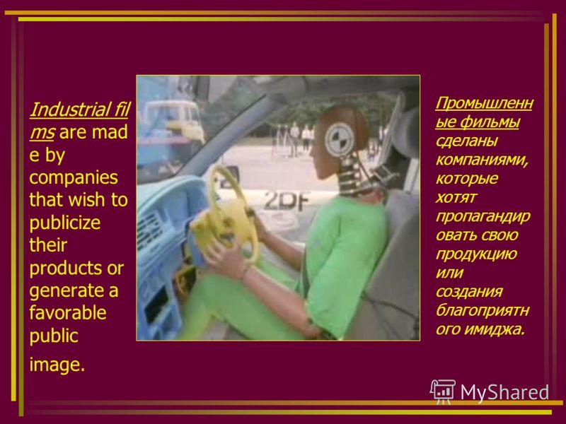 Industrial fil ms are mad e by companies that wish to publicize their products or generate a favorable public image. Промышленн ые фильмы сделаны компаниями, которые хотят пропагандир овать свою продукцию или создания благоприятн ого имиджа.