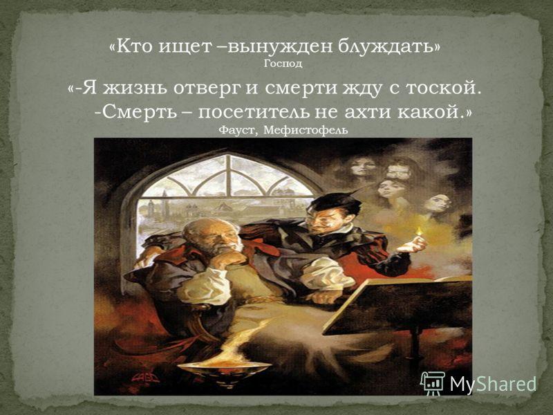 «Кто ищет –вынужден блуждать» Господ «-Я жизнь отверг и смерти жду с тоской. -Смерть – посетитель не ахти какой.» Фауст, Мефистофель
