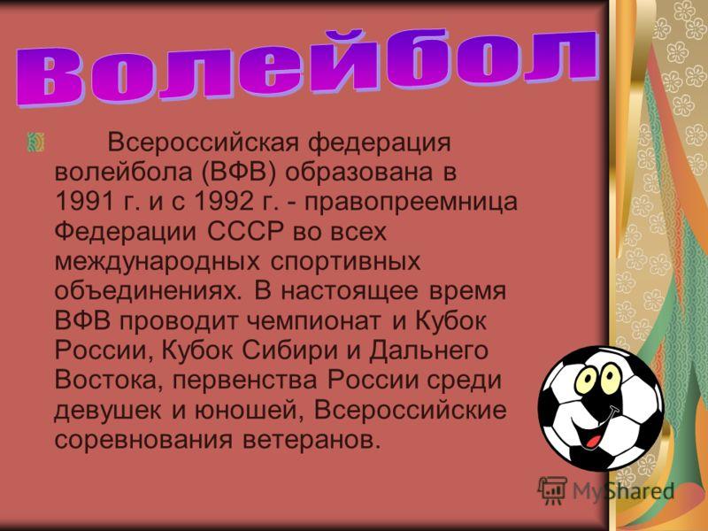 Всероссийская федерация волейбола (ВФВ) образована в 1991 г. и с 1992 г. - правопреемница Федерации СССР во всех международных спортивных объединениях. В настоящее время ВФВ проводит чемпионат и Кубок России, Кубок Сибири и Дальнего Востока, первенст