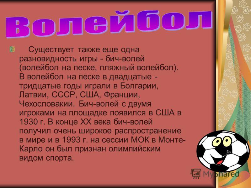 Существует также еще одна разновидность игры - бич-волей (волейбол на песке, пляжный волейбол). В волейбол на песке в двадцатые - тридцатые годы играли в Болгарии, Латвии, СССР, США, Франции, Чехословакии. Бич-волей с двумя игроками на площадке появи