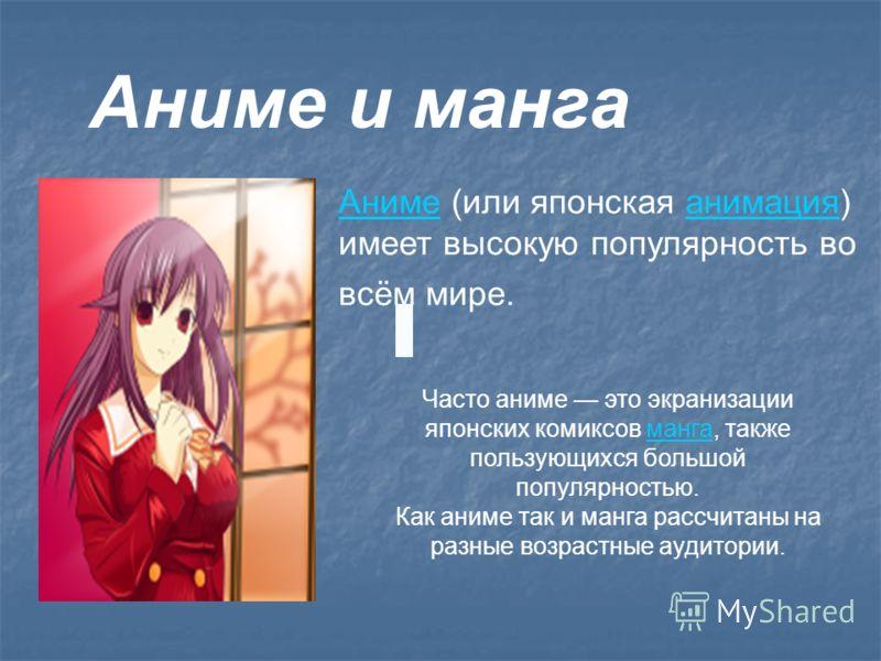 Аниме и манга АнимеАниме (или японская анимация) имеет высокую популярность во всём мире.анимация Часто аниме это экранизации японских комиксов манга, также пользующихся большой популярностью.манга Как аниме так и манга рассчитаны на разные возрастны