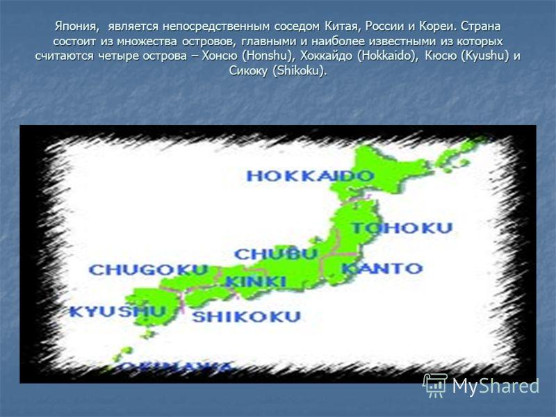 Япония, является непосредственным соседом Китая, России и Кореи. Страна состоит из множества островов, главными и наиболее известными из которых считаются четыре острова – Хонсю (Honshu), Хоккайдо (Hokkaido), Кюсю (Kyushu) и Сикоку (Shikoku).