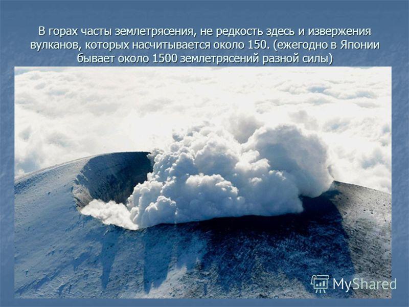 В горах часты землетрясения, не редкость здесь и извержения вулканов, которых насчитывается около 150. (ежегодно в Японии бывает около 1500 землетрясений разной силы)