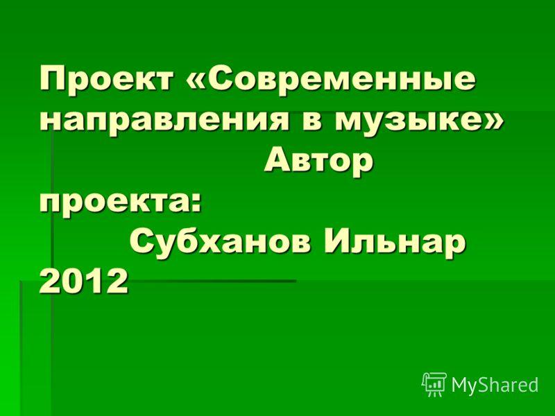 Проект «Современные направления в музыке» Автор проекта: Субханов Ильнар 2012