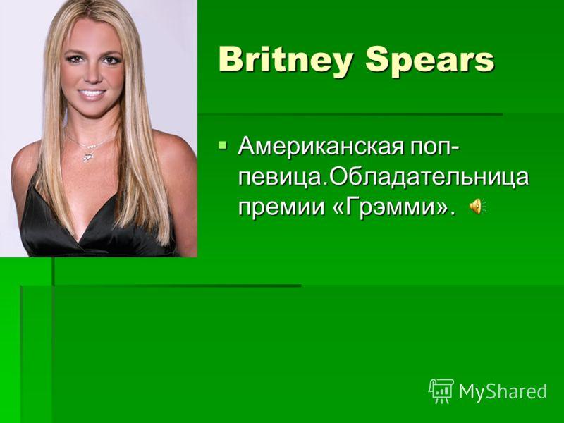 Britney Spears Britney Spears Американская поп- певица.Обладательница премии «Грэмми». Американская поп- певица.Обладательница премии «Грэмми».