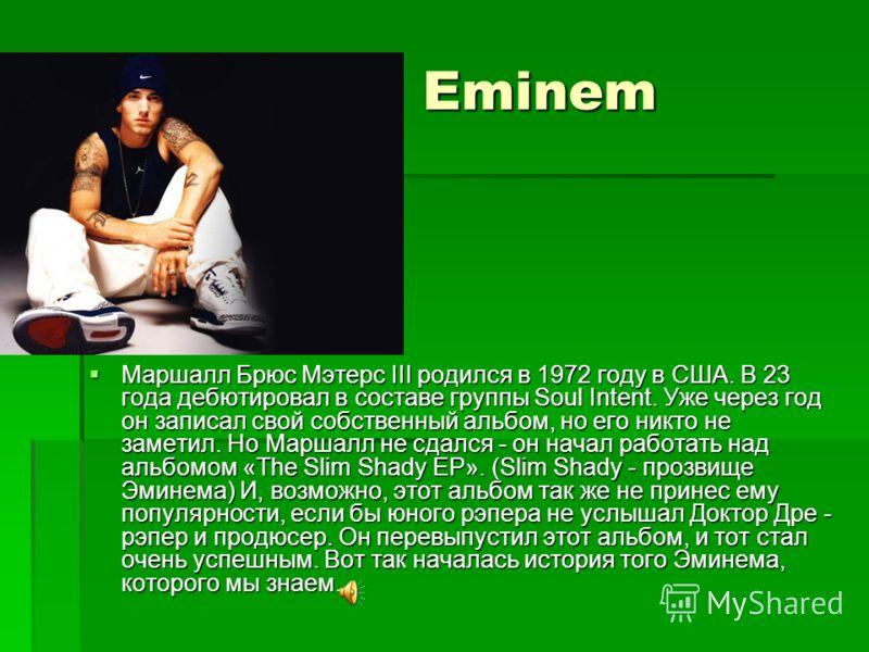 Eminem Eminem Маршалл Брюс Мэтерс III родился в 1972 году в США. В 23 года дебютировал в составе группы Soul Intent. Уже через год он записал свой собственный альбом, но его никто не заметил. Но Маршалл не сдался - он начал работать над альбомом «The
