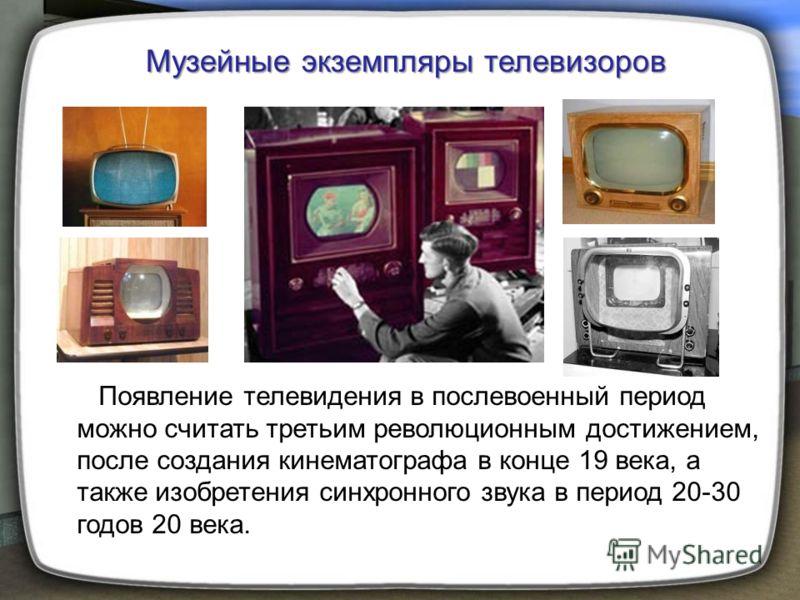 Появление телевидения в послевоенный период можно считать третьим революционным достижением, после создания кинематографа в конце 19 века, а также изобретения синхронного звука в период 20-30 годов 20 века. Музейные экземпляры телевизоров