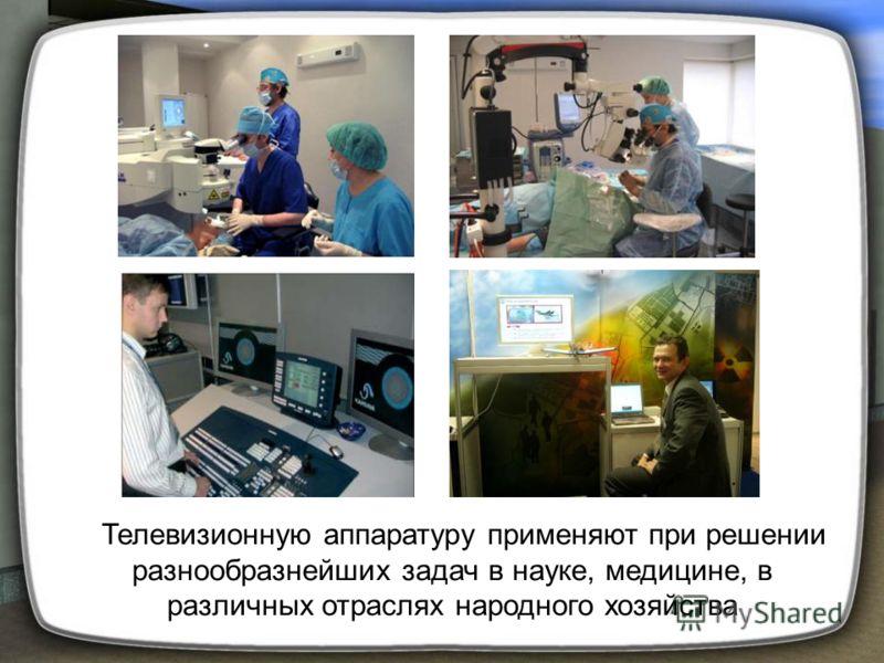 Телевизионную аппаратуру применяют при решении разнообразнейших задач в науке, медицине, в различных отраслях народного хозяйства