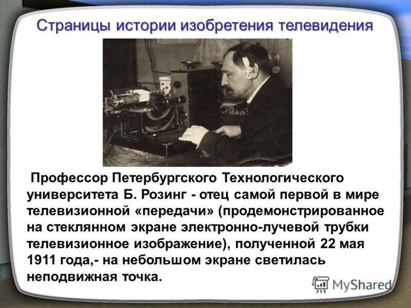Профессор Петербургского Технологического университета Б. Розинг - отец самой первой в мире телевизионной «передачи» (продемонстрированное на стеклянном экране электронно-лучевой трубки телевизионное изображение), полученной 22 мая 1911 года,- на неб