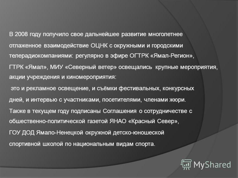 В 2008 году получило свое дальнейшее развитие многолетнее отлаженное взаимодействие ОЦНК с окружными и городскими телерадиокомпаниями: регулярно в эфире ОГТРК «Ямал-Регион», ГТРК «Ямал», МИУ «Северный ветер» освещались крупные мероприятия, акции учре