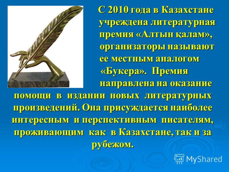 С 2010 года в Казахстане учреждена литературная премия «Алтын қалам», организаторы называют ее местным аналогом «Букера». Премия направлена на оказание помощи в издании новых литературных произведений. Она присуждается наиболее интересным и перспекти