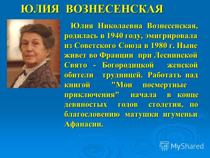 ЮЛИЯ ВОЗНЕСЕНСКАЯ Юлия Николаевна Вознесенская, родилась в 1940 году, эмигрировала из Советского Союза в 1980 г. Ныне живет во Франции при Леснинской Свято - Богородицкой женской обители трудницей. Работать над книгой