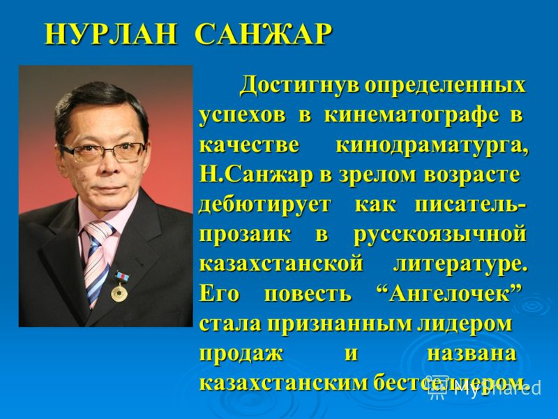 НУРЛАН САНЖАР Достигнув определенных успехов в кинематографе в качестве кинодраматурга, Н.Санжар в зрелом возрасте дебютирует как писатель- прозаик в русскоязычной казахстанской литературе. Его повесть Ангелочек стала признанным лидером продаж и назв