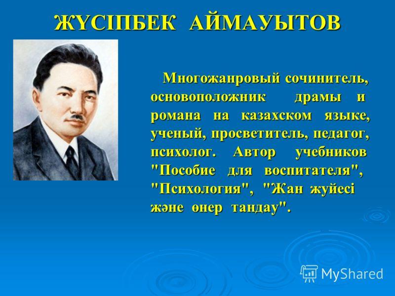 ЖҮСІПБЕК АЙМАУЫТОВ Многожанровый сочинитель, основоположник драмы и романа на казахском языке, ученый, просветитель, педагог, психолог. Автор учебников