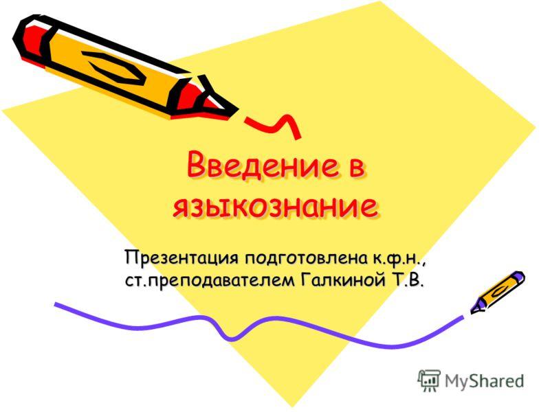 Введение в языкознание Презентация подготовлена к.ф.н., ст.преподавателем Галкиной Т.В.