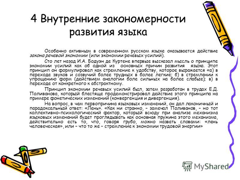 4 Внутренние закономерности развития языка Особенно активным в современном русском языке оказывается действие закона речевой экономии (или экономии речевых усилий). Сто лет назад И.А. Бодуэн де Куртене впервые высказал мысль о принципе экономии усили