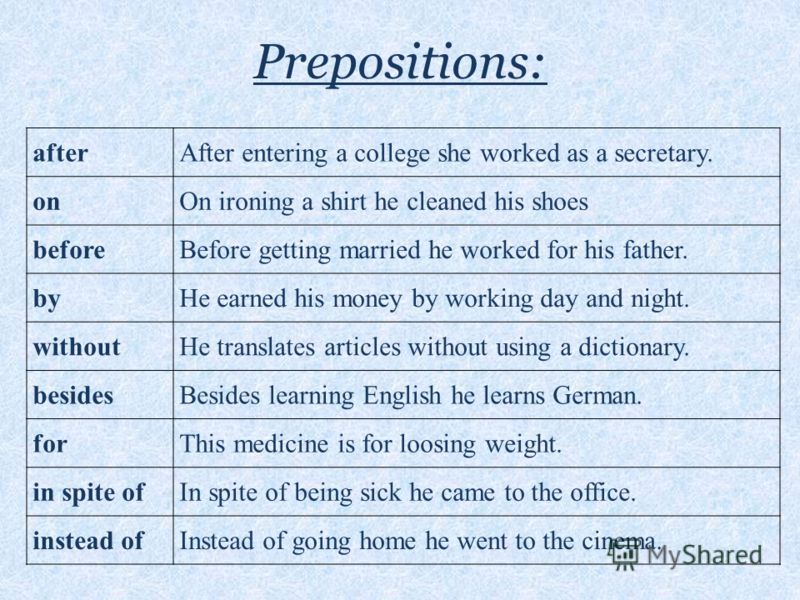 Prepositions: afterAfter entering a college she worked as a secretary. ononOn ironing a shirt he cleaned his shoes beforeBefore getting married he worked for his father. bybyHe earned his money by working day and night. withoutHe translates articles