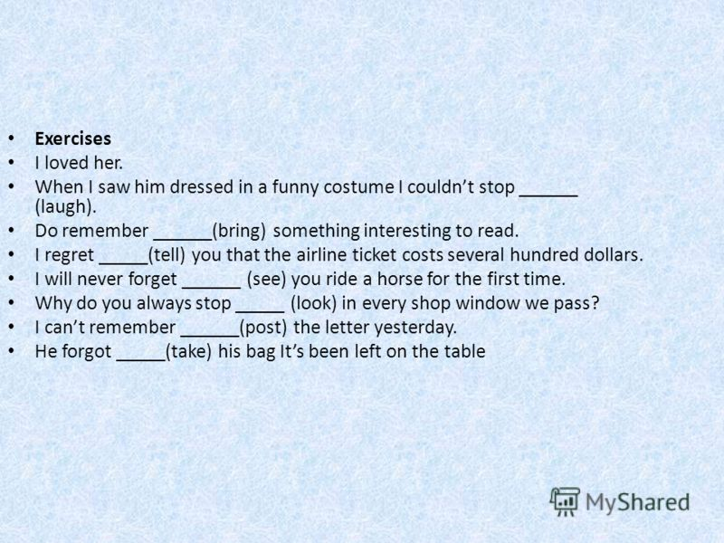 Exercises I loved her. When I saw him dressed in a funny costume I couldnt stop ______ (laugh). Do remember ______(bring) something interesting to read. I regret _____(tell) you that the airline ticket costs several hundred dollars. I will never forg
