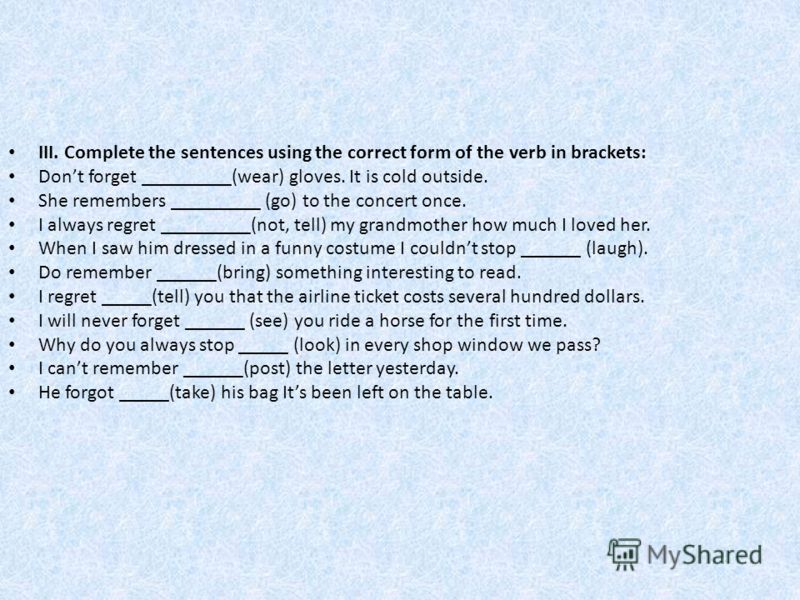 III. Complete the sentences using the correct form of the verb in brackets: Dont forget _________(wear) gloves. It is cold outside. She remembers _________ (go) to the concert once. I always regret _________(not, tell) my grandmother how much I loved