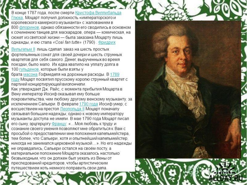 В конце 1787 года, после смерти Кристофа Виллибальда Глюка, Моцарт получил должность «императорского и королевского камерного музыканта» с жалованием в 800 флоринов, однако обязанности его сводились в основном к сочинению танцев для маскарадов, опера