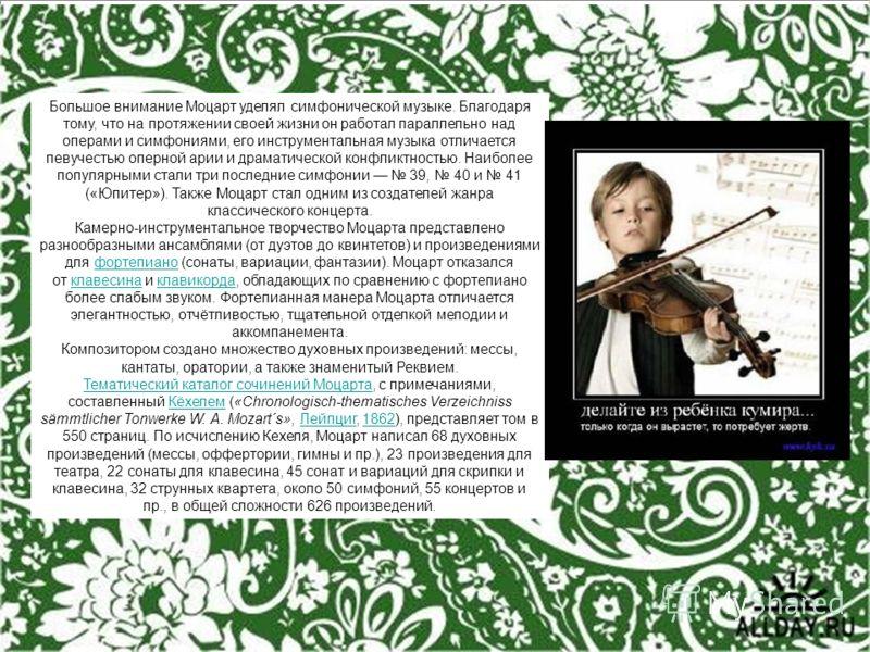 Большое внимание Моцарт уделял симфонической музыке. Благодаря тому, что на протяжении своей жизни он работал параллельно над операми и симфониями, его инструментальная музыка отличается певучестью оперной арии и драматической конфликтностью. Наиболе