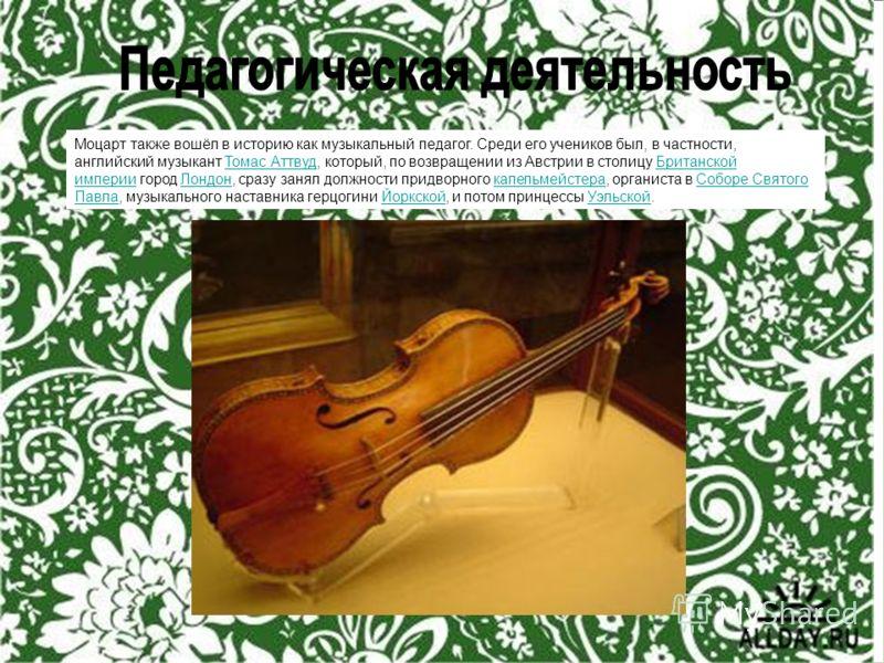 Моцарт также вошёл в историю как музыкальный педагог. Cреди его учеников был, в частности, английский музыкант Томас Аттвуд, который, по возвращении из Австрии в столицу Британской империи город Лондон, сразу занял должности придворного капельмейстер
