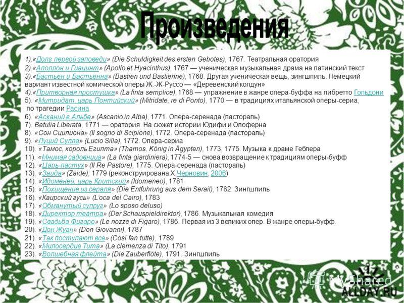 1).«Долг первой заповеди» (Die Schuldigkeit des ersten Gebotes), 1767. Театральная ораторияДолг первой заповеди 2).«Аполлон и Гиацинт» (Apollo et Hyacinthus), 1767 ученическая музыкальная драма на латинский текстАполлон и Гиацинт 3).«Бастьен и Бастье