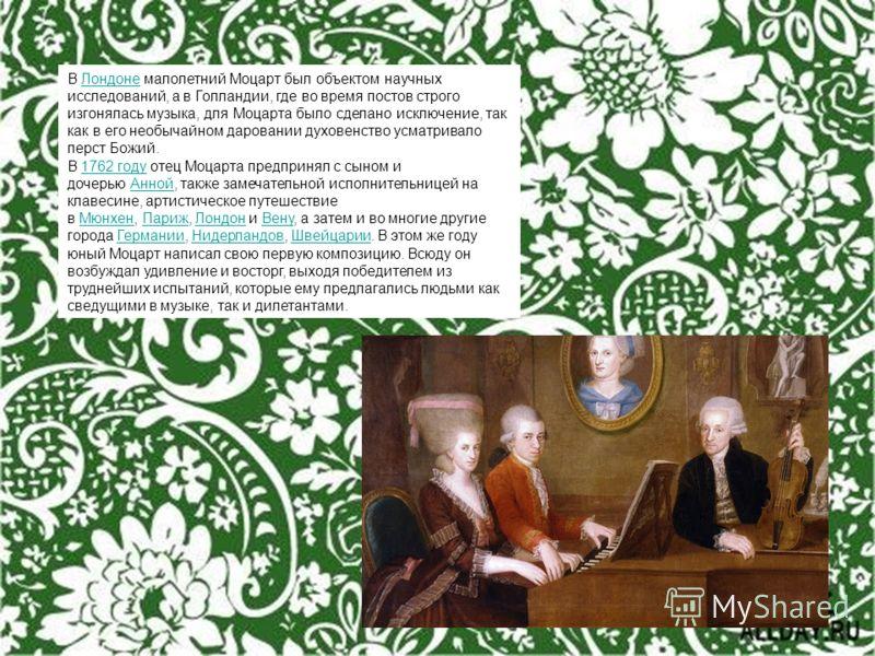 В Лондоне малолетний Моцарт был объектом научных исследований, а в Голландии, где во время постов строго изгонялась музыка, для Моцарта было сделано исключение, так как в его необычайном даровании духовенство усматривало перст Божий.Лондоне В 1762 го