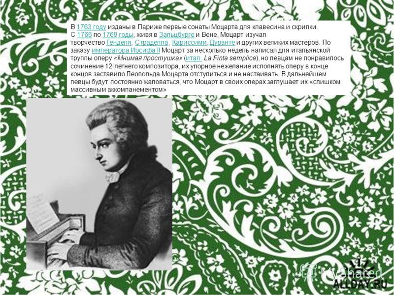 В 1763 году изданы в Париже первые сонаты Моцарта для клавесина и скрипки. С 1766 по 1769 годы, живя в Зальцбурге и Вене, Моцарт изучал творчество Генделя, Страделла, Кариссими, Дуранте и других великих мастеров. По заказу императора Иосифа II Моцарт