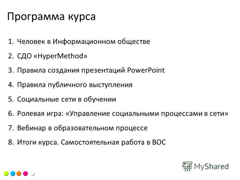 Цель курсаПрограмма курса 1.Человек в Информационном обществе 2.СДО «HyperMethod» 3.Правила создания презентаций PowerPoint 4.Правила публичного выступления 5.Социальные сети в обучении 6.Ролевая игра: «Управление социальными процессами в сети» 7.Веб