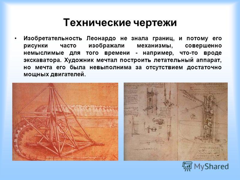 Технические чертежи Изобретательность Леонардо не знала границ, и потому его рисунки часто изображали механизмы, совершенно немыслимые для того времени - например, что-то вроде экскаватора. Художник мечтал построить летательный аппарат, но мечта его