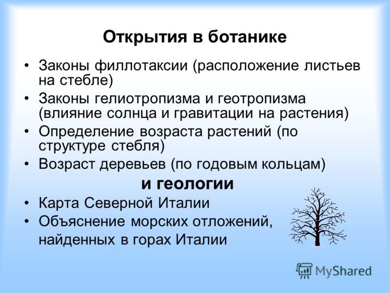 Открытия в ботанике Законы филлотаксии (расположение листьев на стебле) Законы гелиотропизма и геотропизма (влияние солнца и гравитации на растения) Определение возраста растений (по структуре стебля) Возраст деревьев (по годовым кольцам) и геологии