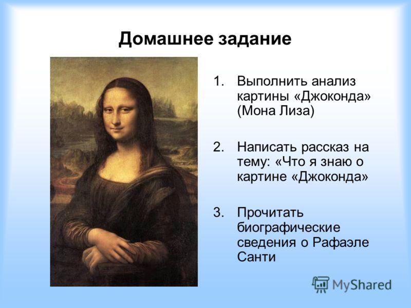 Домашнее задание 1.Выполнить анализ картины «Джоконда» (Мона Лиза) 2.Написать рассказ на тему: «Что я знаю о картине «Джоконда» 3.Прочитать биографические сведения о Рафаэле Санти