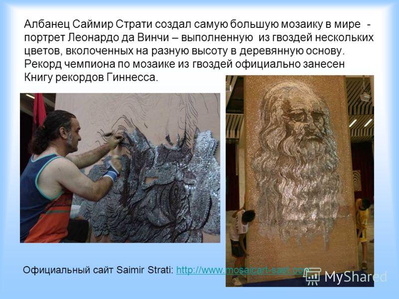 Албанец Саймир Страти создал самую большую мозаику в мире - портрет Леонардо да Винчи – выполненную из гвоздей нескольких цветов, вколоченных на разную высоту в деревянную основу. Рекорд чемпиона по мозаике из гвоздей официально занесен Книгу рекордо