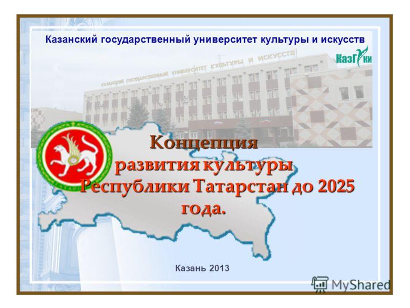 Концепция развития культуры Республики Татарстан до 2025 года. Казань 2013 Казанский государственный университет культуры и искусств