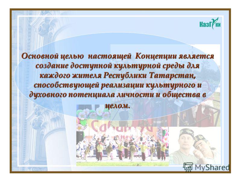 Основной целью настоящей Концепции является создание доступной культурной среды для каждого жителя Республики Татарстан, способствующей реализации культурного и духовного потенциала личности и общества в целом.