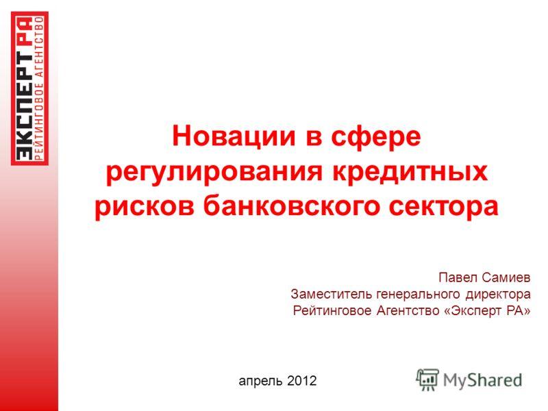 Новации в сфере регулирования кредитных рисков банковского сектора Павел Самиев Заместитель генерального директора Рейтинговое Агентство «Эксперт РА» апрель 2012