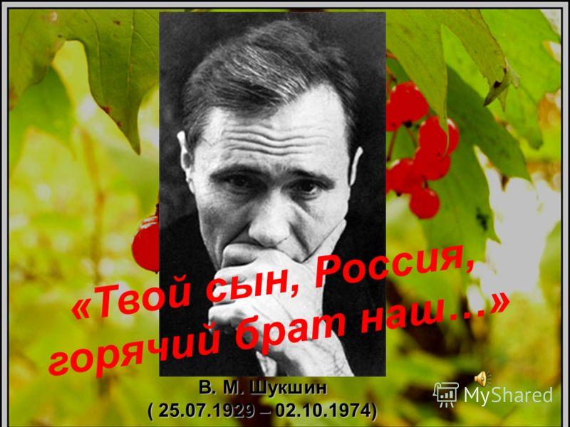 В. М. Шукшин ( 25.07.1929 – 02.10.1974) « Т в о й с ы н, Р о с с и я, г о р я ч и й б р а т н а ш … »