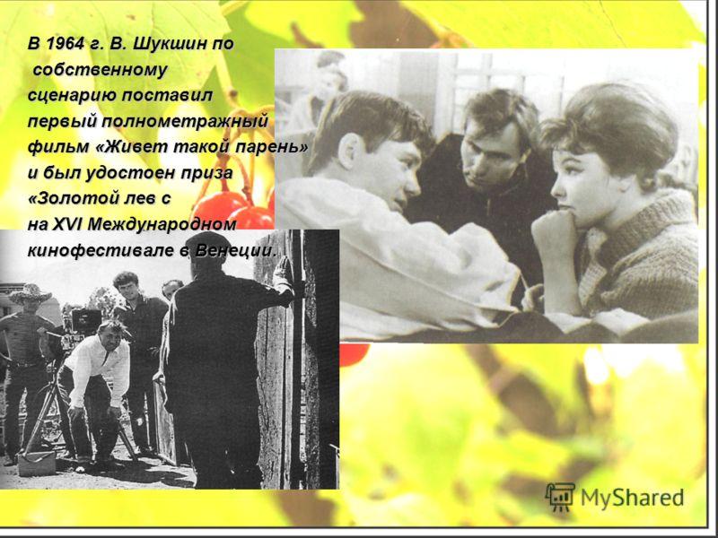 В 1964 г. В. Шукшин по собственному собственному сценарию поставил первый полнометражный фильм «Живет такой парень» и был удостоен приза «Золотой лев с на XVI Международном кинофестивале в Венеции.