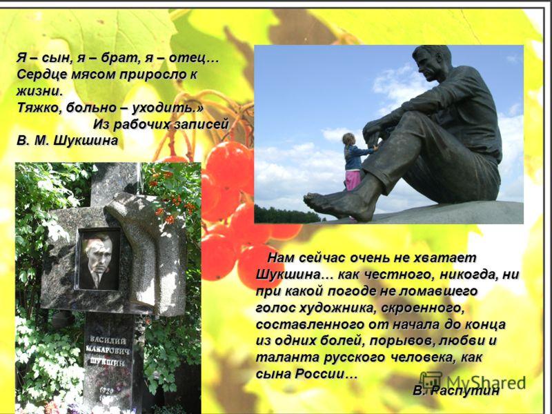 Нам сейчас очень не хватает Шукшина… как честного, никогда, ни при какой погоде не ломавшего голос художника, скроенного, составленного от начала до конца из одних болей, порывов, любви и таланта русского человека, как сына России… Нам сейчас очень н